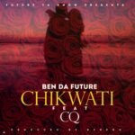 "Ben Da Future Ft CQ – ""Chikwati"""