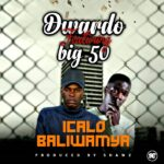 Dwardo Ft. Big 50 –  Icalo Baliwamya