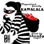Organised Family – Kawalala (Prod. by Shenky Sugah)