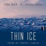 "Eddie Black ft. Peezey Cables – ""Thin Ice"""