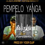 Wizku & Fumfu Obiyol – Pempelo Yanga (Prod. By Yoga Quiff)
