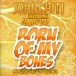John Chiti ft. Izrael & Taz – Born Of My Bones