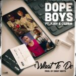 Dope Boys ft. F Jay & Coziem – What To Do