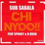Sub Sabala ft. Sparky & B Quan – Chi Nyooo