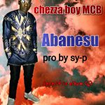 Chezza Boy MCB – Abanesu