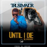 Trust Major ft. S Roxxy – Until I Die