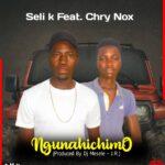 Seli K ft. Chry Nox – Ngunahichimo (Prod. By DJ Mesele)