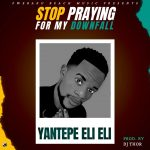 Yantepe Eli Eli – Stop Praying For My Down Fall